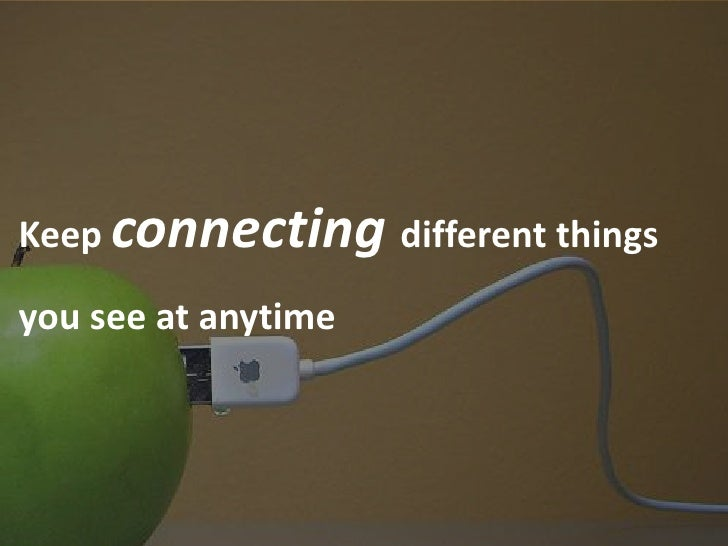 Keep connecting different things  you see at anytime