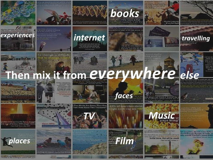 books experiences   internet                   travelling      Then mix it from everywhere else                          f...