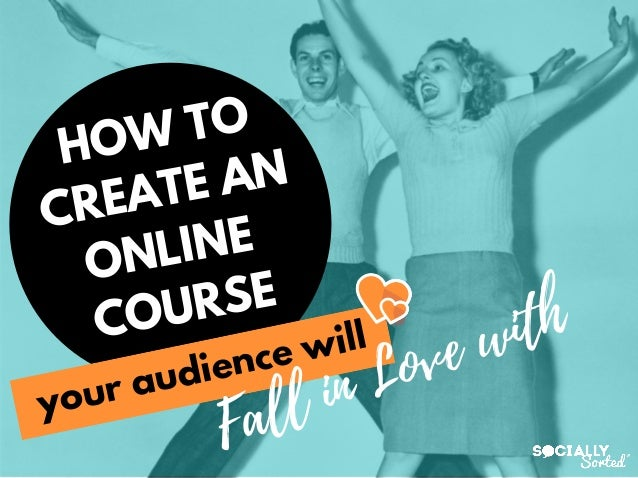 HOW TO CREATE AN ONLINE COURSE Fall in Love with your audience will
