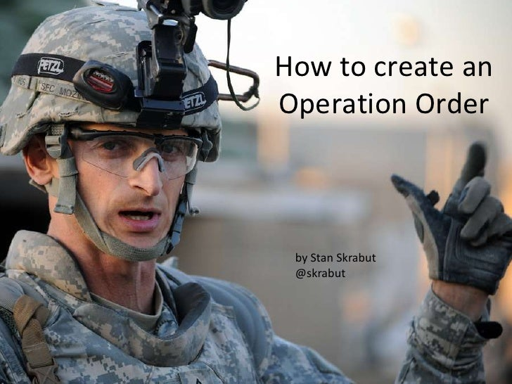 How to create an Operation Order<br />by Stan Skrabut<br />@skrabut<br />