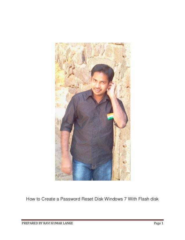 How to Create a Password Reset Disk Windows 7 With Flash disk  PREPARED BY RAVI KUMAR LANKE  Page 1
