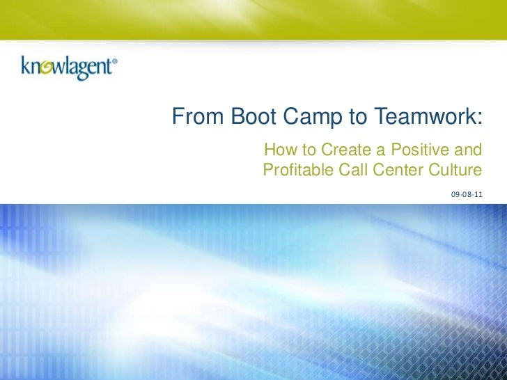 From Boot Camp to Teamwork:       How to Create a Positive and       Profitable Call Center Culture                       ...