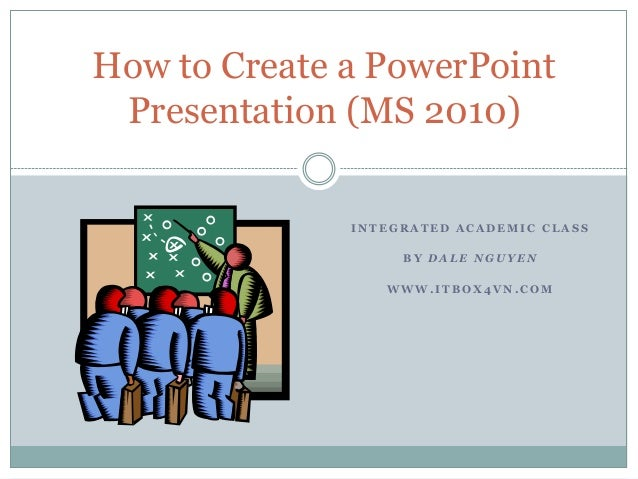 How to Create a PowerPoint Presentation (MS 2010)              INTEGRATED ACADEMIC CLASS                   BY DALE NGUYEN ...