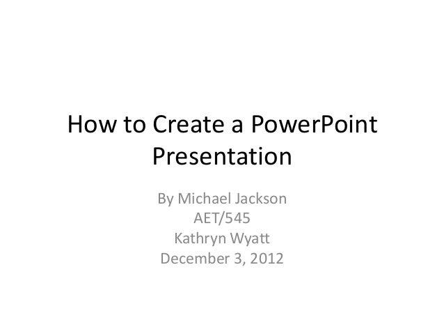 How to Create a PowerPoint       Presentation       By Michael Jackson            AET/545         Kathryn Wyatt       Dece...