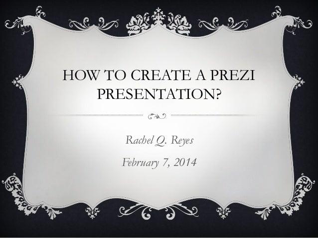 HOW TO CREATE A PREZI PRESENTATION? Rachel Q. Reyes February 7, 2014