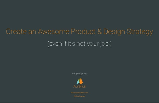 Create an Awesome Product & Design Strategy (even if it's not your job!) Aurelius www.aureliuslab.com @AureliusLab Brought...
