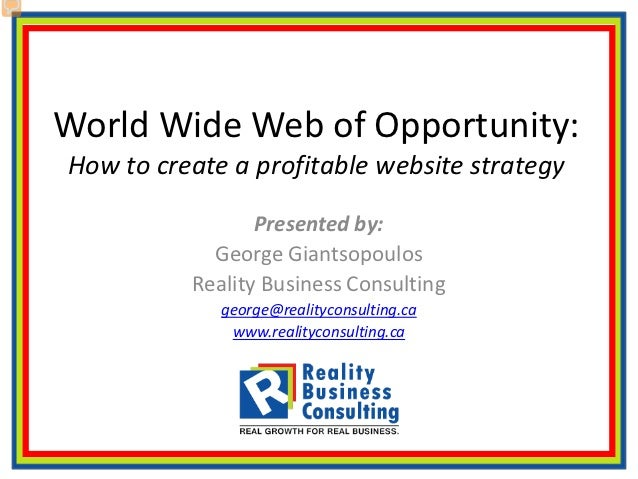 World Wide Web of Opportunity:How to create a profitable website strategy                 Presented by:            George ...