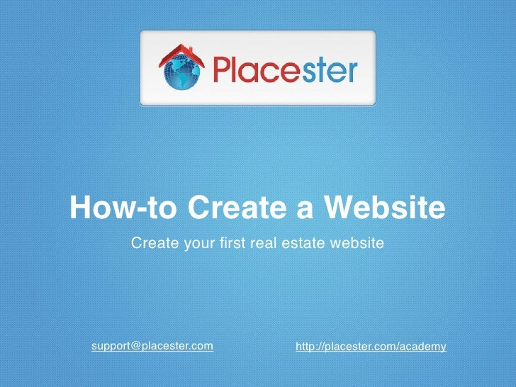 How-to Create a Website       Create your first real estate website support@placester.com        http://placester.com/academy