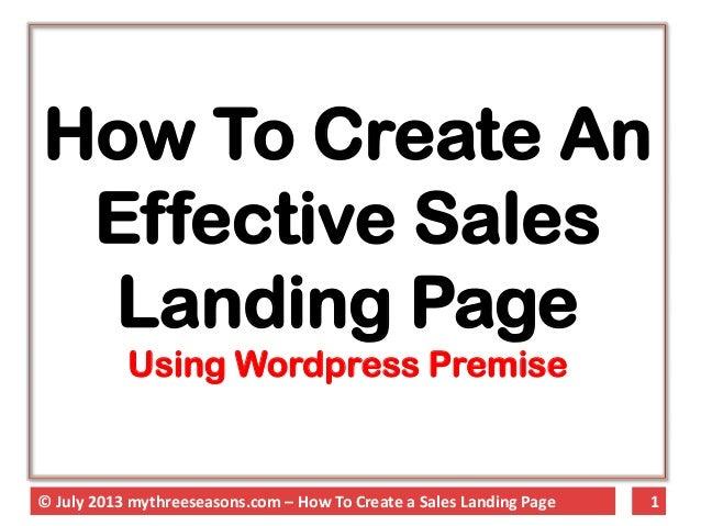 1© July 2013 mythreeseasons.com – How To Create a Sales Landing Page How To Create An Effective Sales Landing Page Using W...
