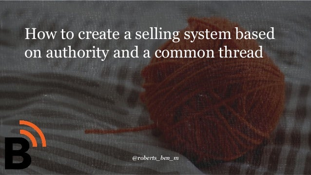 @roberts_ben_m 1 How to create a selling system based on authority and a common thread