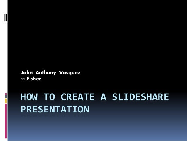 HOW TO CREATE A SLIDESHARE PRESENTATION John Anthony Vasquez 11-Fisher