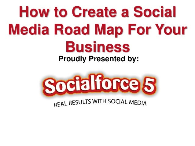 How to Create a SocialMedia Road Map For Your       Business      Proudly Presented by: