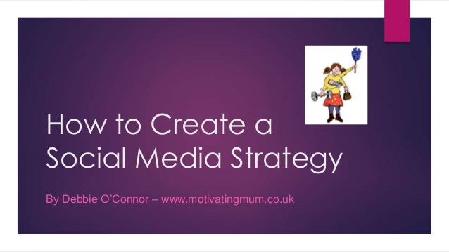 How to Create a Social Media Strategy By Debbie O'Connor – www.motivatingmum.co.uk