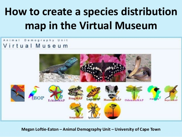 How to create a species distribution map in the Virtual Museum Megan Loftie-Eaton – Animal Demography Unit – University of...