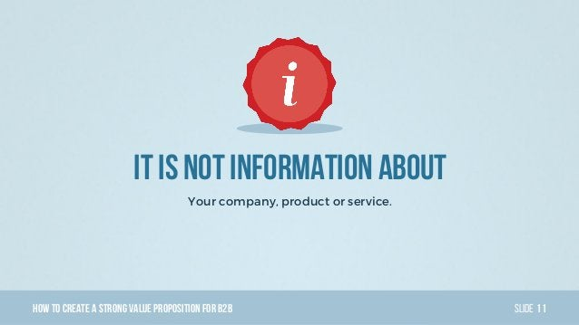 HowTo Create AStrong Value PropositionForB2B Slide It Is Not Information About Your company, product or service. 11