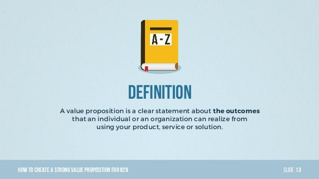 HowTo Create AStrong Value PropositionForB2B Slide Definition A value proposition is a clear statement about the outcomes ...