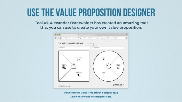 Use the Value Proposition Designer Tool #1: Alexander Osterwalder has created an amazing tool that you can use to create y...