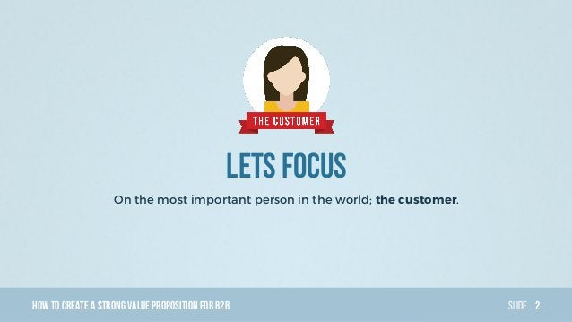 HowTo Create AStrong Value PropositionForB2B Slide Lets focus On the most important person in the world; the customer. 2