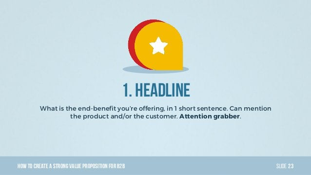 HowTo Create AStrong Value PropositionForB2B Slide 1. Headline What is the end-benefit you're offering, in 1 short sentenc...