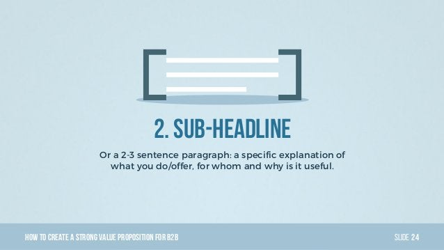 HowTo Create AStrong Value PropositionForB2B Slide 2. Sub-headline Or a 2-3 sentence paragraph: a specific explanation of ...