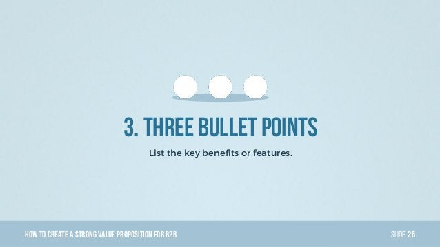 HowTo Create AStrong Value PropositionForB2B Slide 3. Three bullet points List the key benefits or features. 25