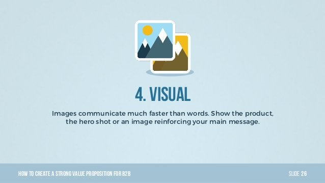 HowTo Create AStrong Value PropositionForB2B Slide 4. Visual Images communicate much faster than words. Show the product, ...