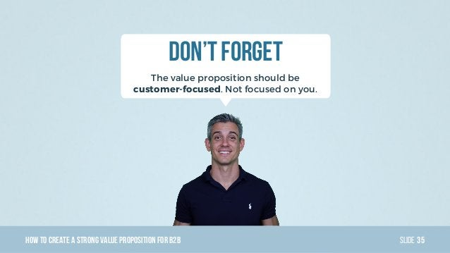HowTo Create AStrong Value PropositionForB2B Slide Don't Forget The value proposition should be customer-focused. Not focu...