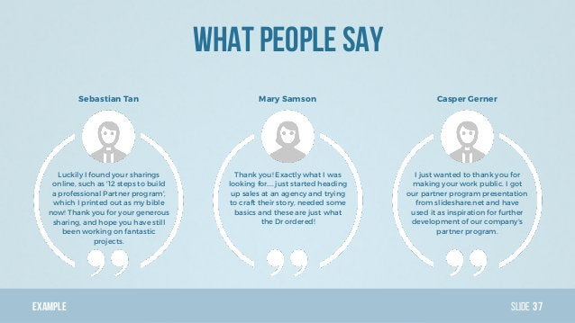 Example Slide What people say 37 Luckily I found your sharings online, such as '12 steps to build a professional Partner p...