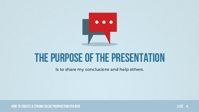HowTo Create AStrong Value PropositionForB2B Slide THE PURPOSE Of the presentation Is to share my conclusions and help oth...