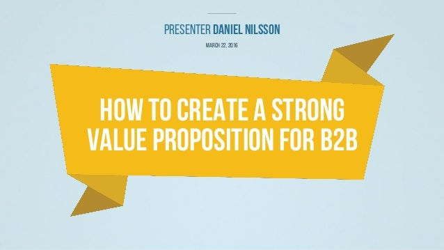 PresenterDanielNilsson March 22,2016 How ToCreate A Strong Value PropositionFor B2B