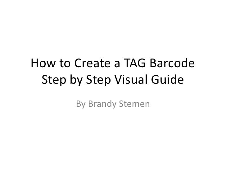 How to Create a TAG BarcodeStep by Step Visual Guide<br />By Brandy Stemen<br />