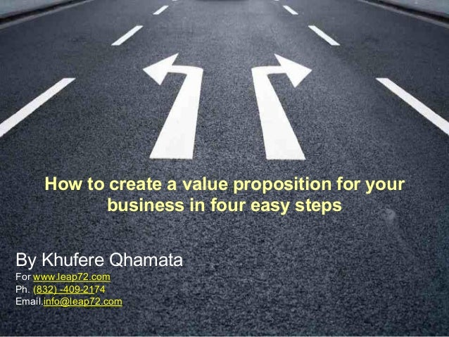 How to create a value proposition for your business in four easy steps By Khufere Qhamata For www.leap72.com Ph. (832) -40...
