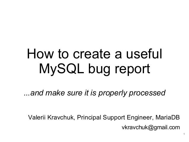 How to create a useful MySQL bug report ...and make sure it is properly processed Valerii Kravchuk, Principal Support Engi...