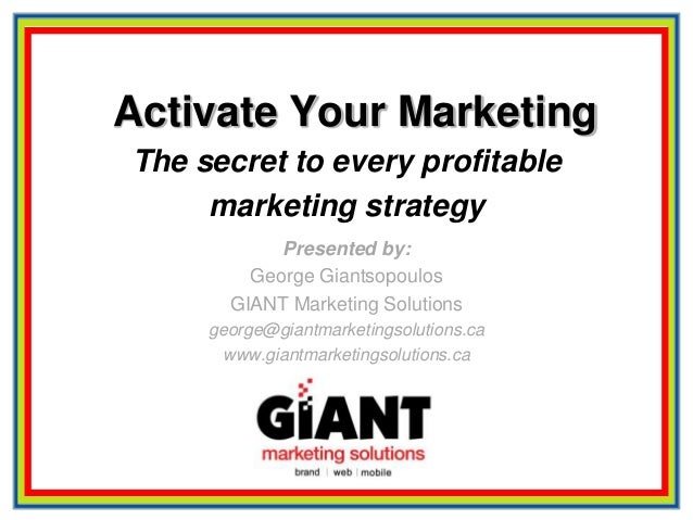 Activate Your MarketingThe secret to every profitablemarketing strategyPresented by:George GiantsopoulosGIANT Marketing So...