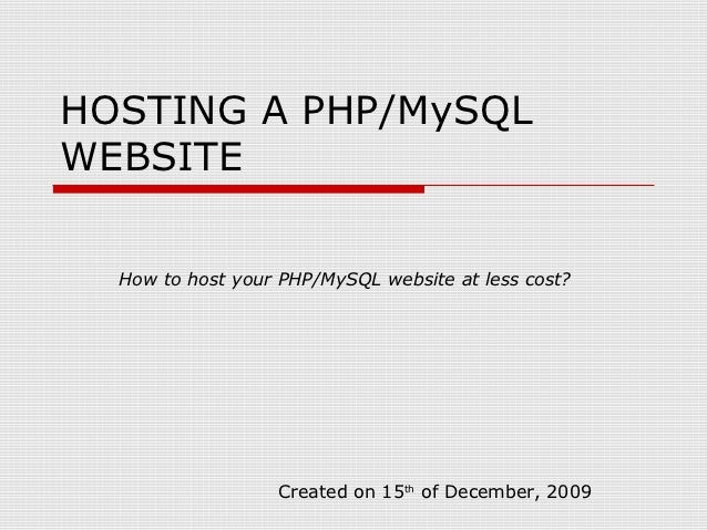 HOSTING A PHP/MySQLWEBSITE  How to host your PHP/MySQL website at less cost?                  Created on 15th of December,...