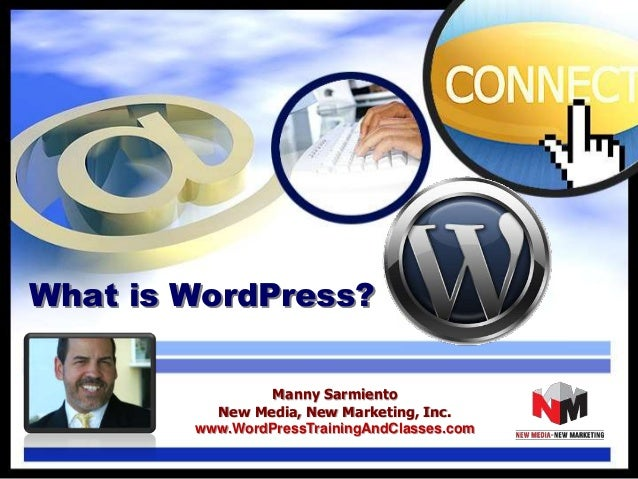 What is WordPress? Manny Sarmiento New Media, New Marketing, Inc. www.WordPressTrainingAndClasses.com