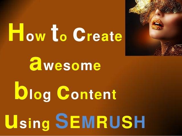 How to createawesomeblog contentusing SEMRUSH