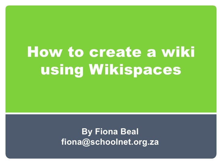 How to create a wiki using Wikispaces         By Fiona Beal    fiona@schoolnet.org.za