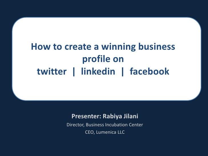 How to create a winning business profile on twitter  |  linkedin  |  facebook<br />Presenter: RabiyaJilani<br />Director, ...