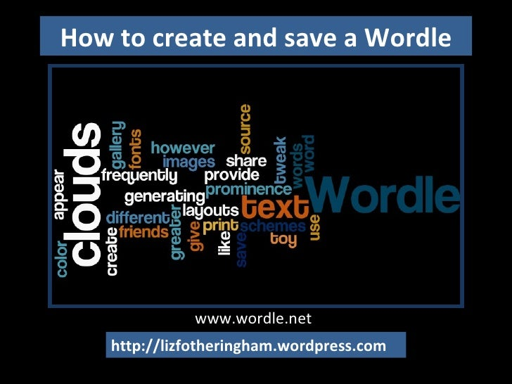 How to create and save a Wordle http://lizfotheringham.wordpress.com www.wordle.net