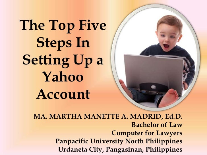 The Top Five  Steps InSetting Up a   Yahoo  Account MA. MARTHA MANETTE A. MADRID, Ed.D.                             Bachel...