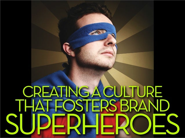 CREATING A CULTURETHAT FOSTERS BRANDSUPERHEROES