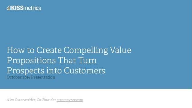 How to Create Compelling Value  Propositions That Turn  Prospects into Customers  October 2014 Presentation  Alex Osterwal...
