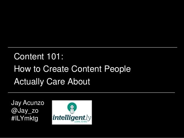 Content 101: How to Create Content People Actually Care About Jay Acunzo @Jay_zo #ILYmktg 1