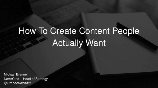 Michael Brenner NewsCred – Head of Strategy @BrennerMichael How To Create Content People Actually Want
