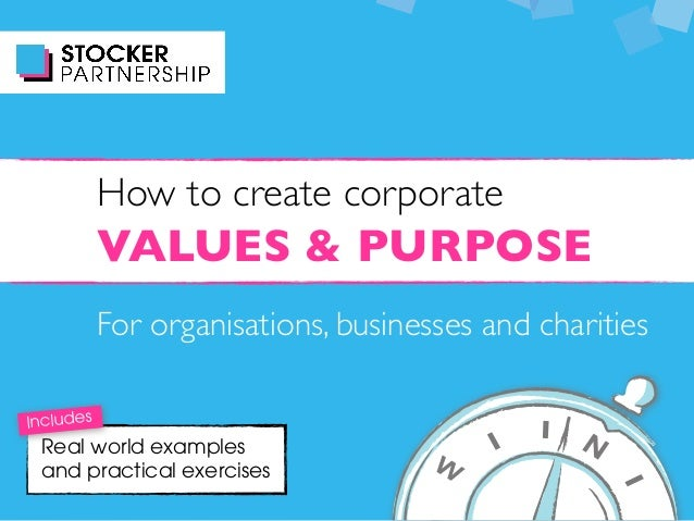 VALUES & PURPOSE How to create corporate For organisations, businesses and charities Real world examples and practical exe...