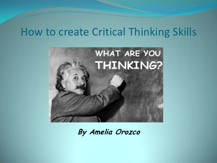 How to create Critical Thinking Skills            By Amelia Orozco