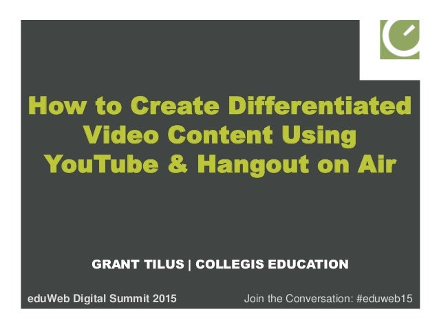 How to Create Differentiated Video Content Using YouTube & Hangout on Air GRANT TILUS   COLLEGIS EDUCATION eduWeb Digital ...