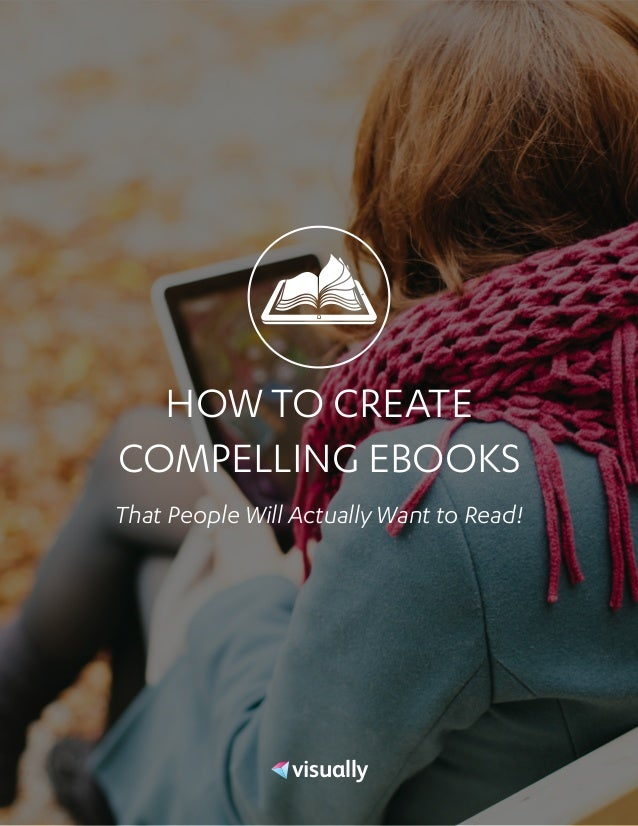 HOW TO CREATE COMPELLING EBOOKS That People Will Actually Want to Read! visually.com visual.ly visually visually.co visual...