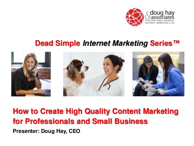 How to Create High Quality Content Marketing for Professionals and Small Business Presenter: Doug Hay, CEO Dead Simple Int...